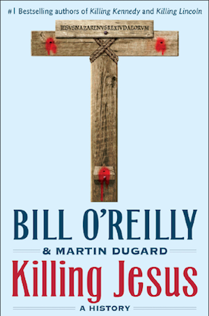 'Killing Jesus': Move Over, New Testament - Bill O'Reilly Has a Fresh Take on the Death of Christ