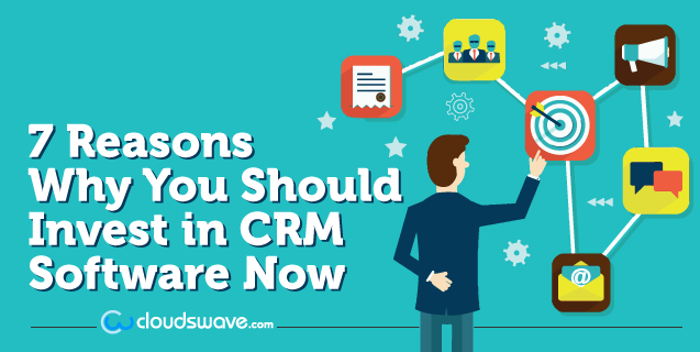 7 Reasons Why You Should Invest in CRM Software Now