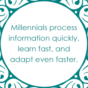 Millennials process information quickly, learn fast, and adapt even faster.