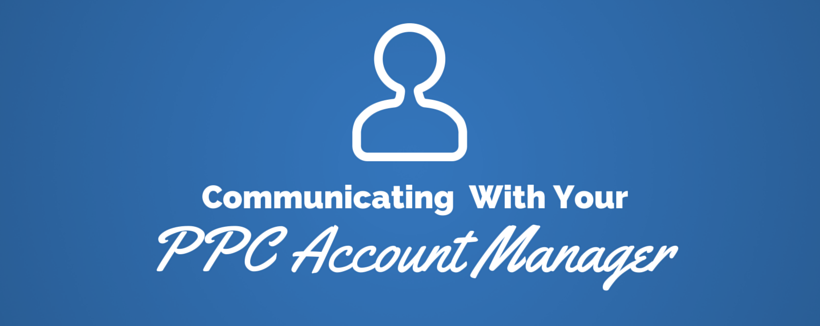 How to Have Better Communications With Your PPC Account Manager