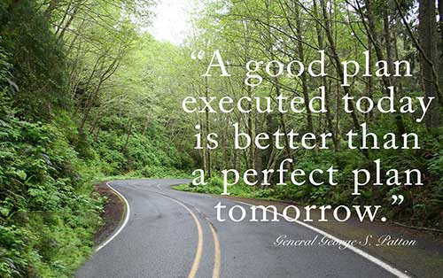 A good plan executed today is better than a perfect plan tomorrow. - George S. Patton