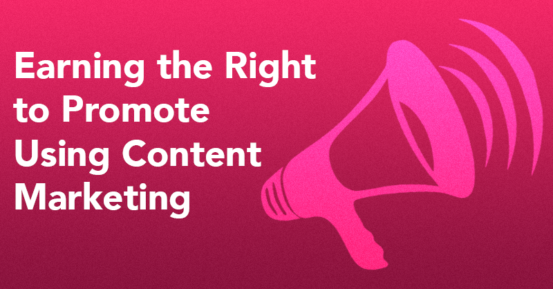 Earning the Right to Promote Using Content Marketing via brianhonigman.com