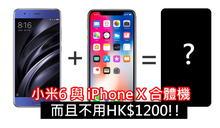 小米6 與 iPhone X 合體機, 而且不用HK$1200!!