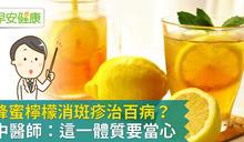 蜂蜜檸檬消斑疹治百病?中醫師:這一體質要當心