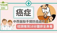 癌症:中西醫聯手開防癌處方!梳頭推背10分鐘排全身毒