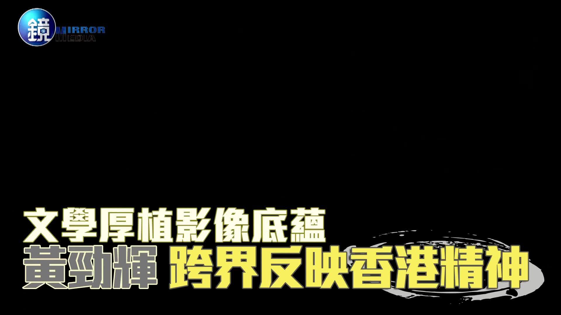 娛樂透視》 文學厚植影像底蘊 黃勁輝 跨界反映香港精神